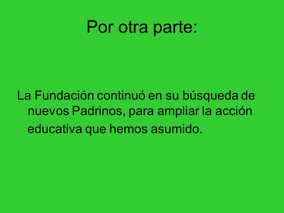Por otra parte: La Fundación continuó en su búsqueda de nuevos Padrinos, para ampliar la acción educativa que hemos asumido.