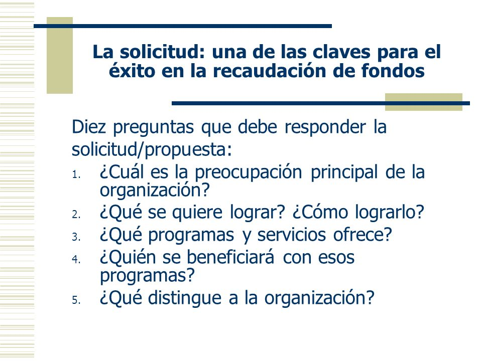 La solicitud: una de las claves para el éxito en la recaudación de fondos Diez preguntas que debe responder la solicitud/propuesta: 1.