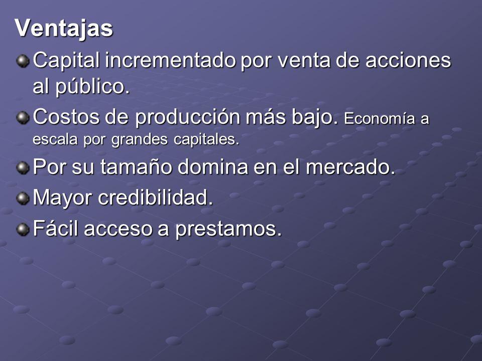 Ventajas Capital incrementado por venta de acciones al público. Costos de producción más bajo. Economía a escala por grandes capitales. Por su tamaño