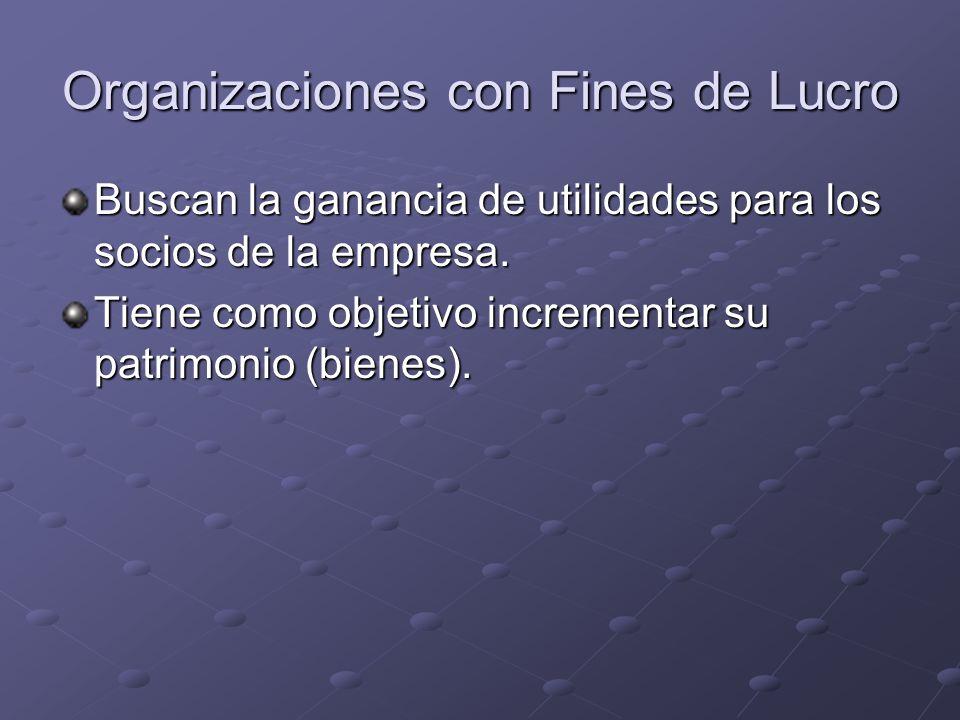 Organizaciones con Fines de Lucro Buscan la ganancia de utilidades para los socios de la empresa. Tiene como objetivo incrementar su patrimonio (biene