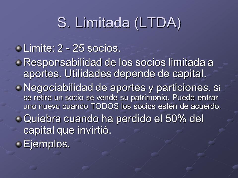 S. Limitada (LTDA) Limite: 2 - 25 socios. Responsabilidad de los socios limitada a aportes. Utilidades depende de capital. Negociabilidad de aportes y