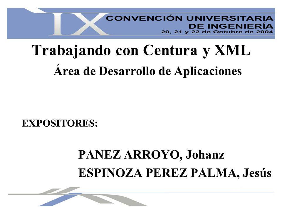 Trabajando con Centura y XML Área de Desarrollo de Aplicaciones EXPOSITORES: PANEZ ARROYO, Johanz ESPINOZA PEREZ PALMA, Jesús