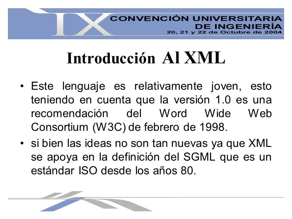 Introducción Al XML Este lenguaje es relativamente joven, esto teniendo en cuenta que la versión 1.0 es una recomendación del Word Wide Web Consortium