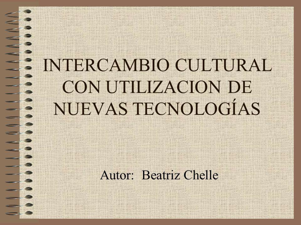 INTERCAMBIO CULTURAL CON UTILIZACION DE NUEVAS TECNOLOGÍAS Autor: Beatriz Chelle