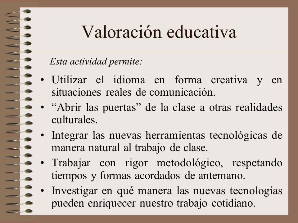 Valoración educativa Utilizar el idioma en forma creativa y en situaciones reales de comunicación. Abrir las puertas de la clase a otras realidades cu