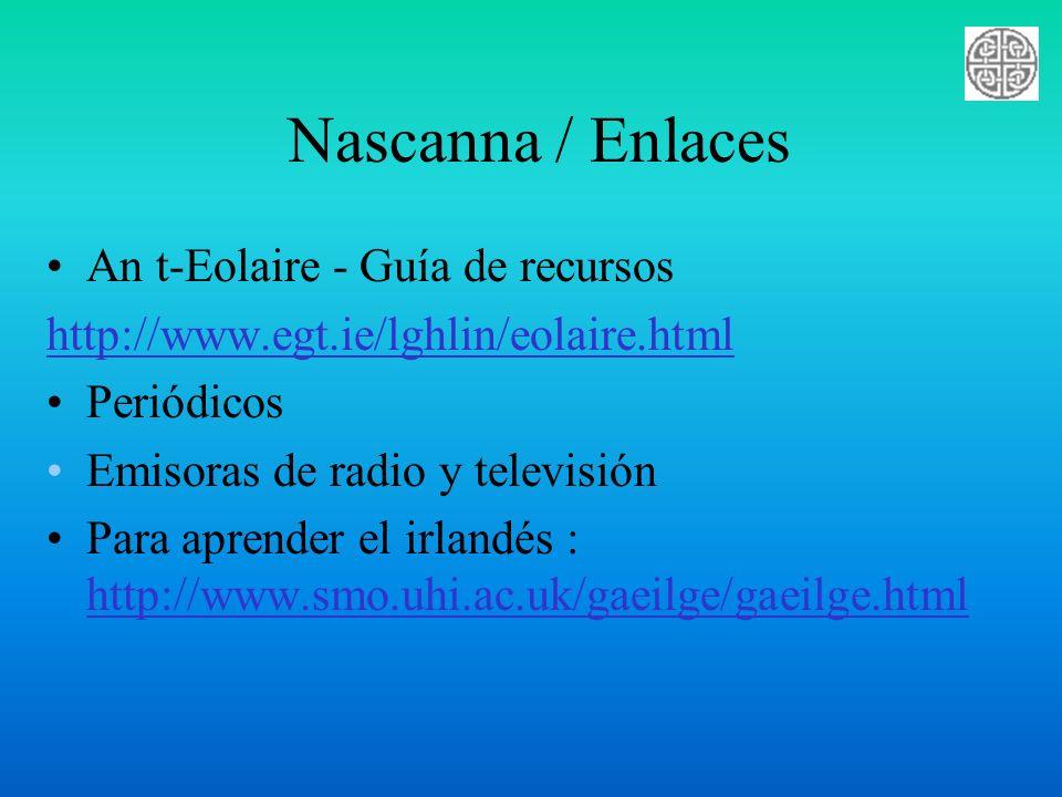 Nascanna / Enlaces An t-Eolaire - Guía de recursos http://www.egt.ie/lghlin/eolaire.html Periódicos Emisoras de radio y televisión Para aprender el ir