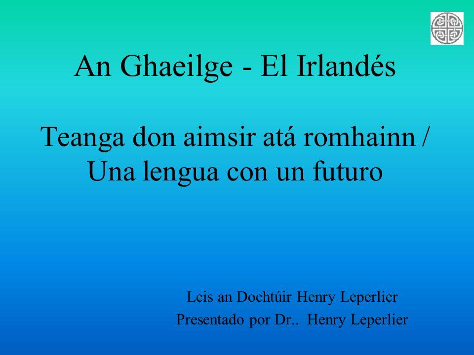 An Ghaeilge - El Irlandés Teanga don aimsir atá romhainn / Una lengua con un futuro Leis an Dochtúir Henry Leperlier Presentado por Dr.. Henry Leperli