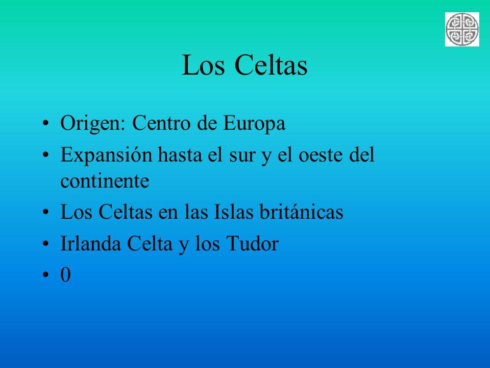 Los Celtas Origen: Centro de Europa Expansión hasta el sur y el oeste del continente Los Celtas en las Islas británicas Irlanda Celta y los Tudor 0