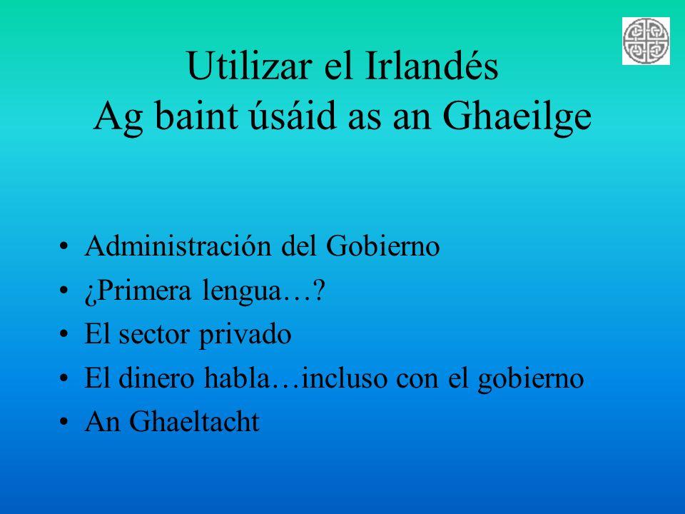 Utilizar el Irlandés Ag baint úsáid as an Ghaeilge Administración del Gobierno ¿Primera lengua…? El sector privado El dinero habla…incluso con el gobi