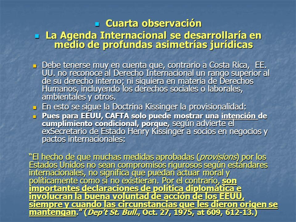 Cuarta observación Cuarta observación La Agenda Internacional se desarrollaría en medio de profundas asimetrías jurídicas La Agenda Internacional se desarrollaría en medio de profundas asimetrías jurídicas Debe tenerse muy en cuenta que, contrario a Costa Rica, EE.