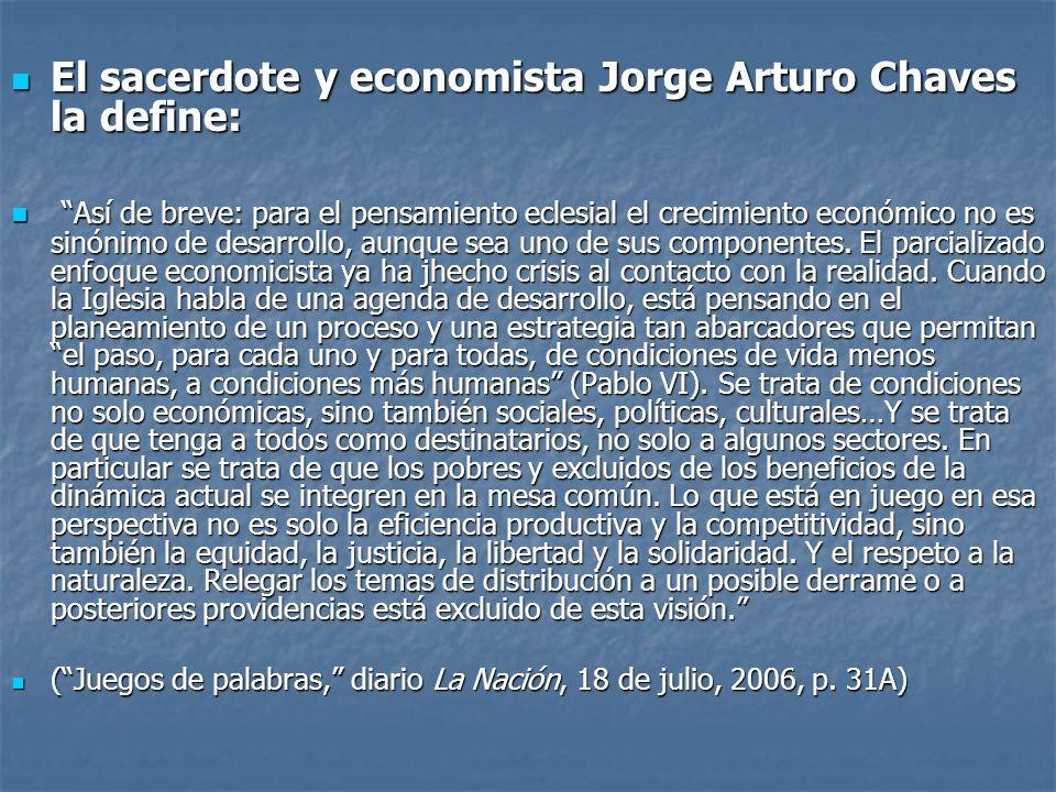 El sacerdote y economista Jorge Arturo Chaves la define: El sacerdote y economista Jorge Arturo Chaves la define: Así de breve: para el pensamiento eclesial el crecimiento económico no es sinónimo de desarrollo, aunque sea uno de sus componentes.