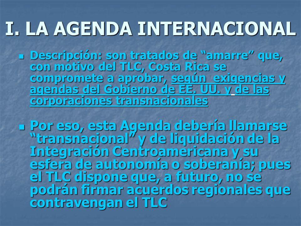 I. LA AGENDA INTERNACIONAL Descripción: son tratados de amarre que, con motivo del TLC, Costa Rica se compromete a aprobar, según exigencias y agendas