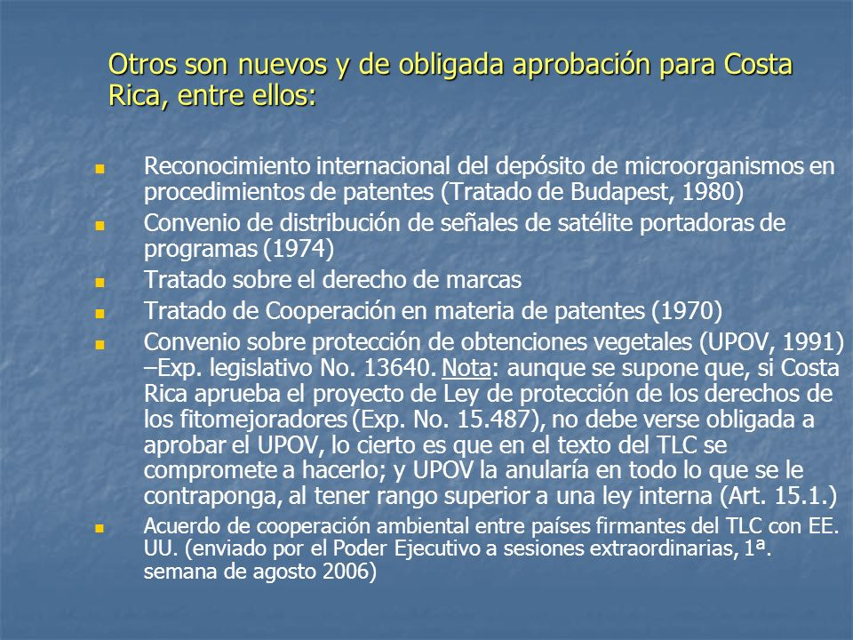 Otros son nuevos y de obligada aprobación para Costa Rica, entre ellos: Reconocimiento internacional del depósito de microorganismos en procedimientos de patentes (Tratado de Budapest, 1980) Convenio de distribución de señales de satélite portadoras de programas (1974) Tratado sobre el derecho de marcas Tratado de Cooperación en materia de patentes (1970) Convenio sobre protección de obtenciones vegetales (UPOV, 1991) –Exp.