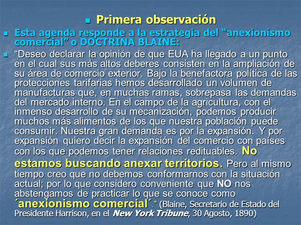 Primera observación Primera observación Esta agenda responde a la estrategia del anexionismo comercial o DOCTRINA BLAINE: Esta agenda responde a la es