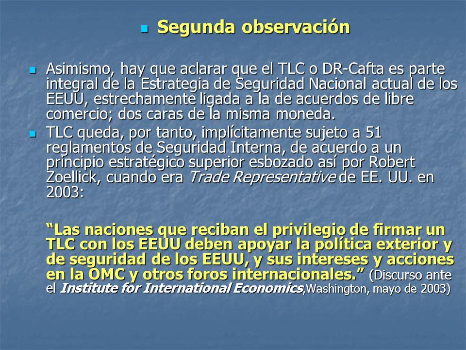 Segunda observación Segunda observación Asimismo, hay que aclarar que el TLC o DR-Cafta es parte integral de la Estrategia de Seguridad Nacional actual de los EEUU, estrechamente ligada a la de acuerdos de libre comercio; dos caras de la misma moneda.