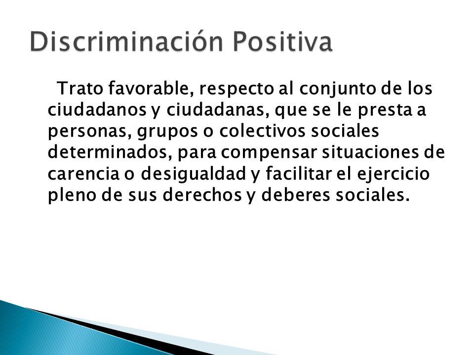 Trato favorable, respecto al conjunto de los ciudadanos y ciudadanas, que se le presta a personas, grupos o colectivos sociales determinados, para com