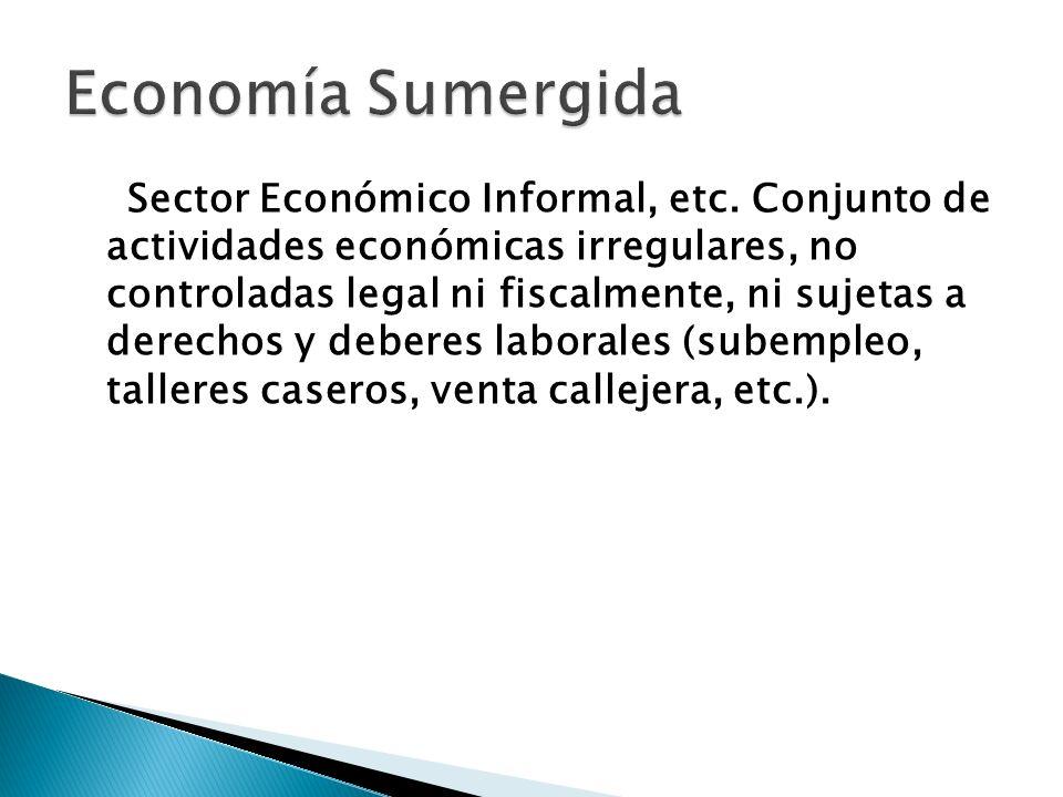 Sector Económico Informal, etc. Conjunto de actividades económicas irregulares, no controladas legal ni fiscalmente, ni sujetas a derechos y deberes l