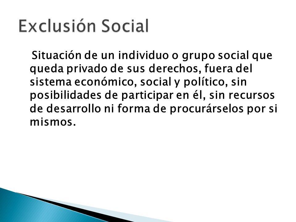 Situación de un individuo o grupo social que queda privado de sus derechos, fuera del sistema económico, social y político, sin posibilidades de parti