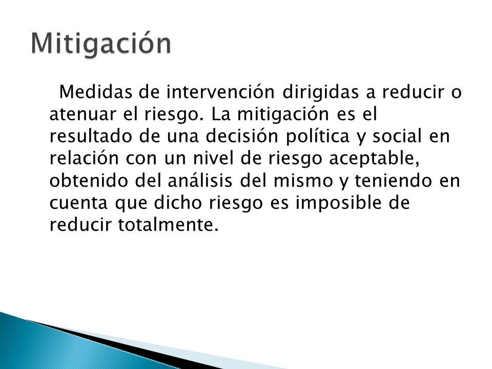 Medidas de intervención dirigidas a reducir o atenuar el riesgo. La mitigación es el resultado de una decisión política y social en relación con un ni