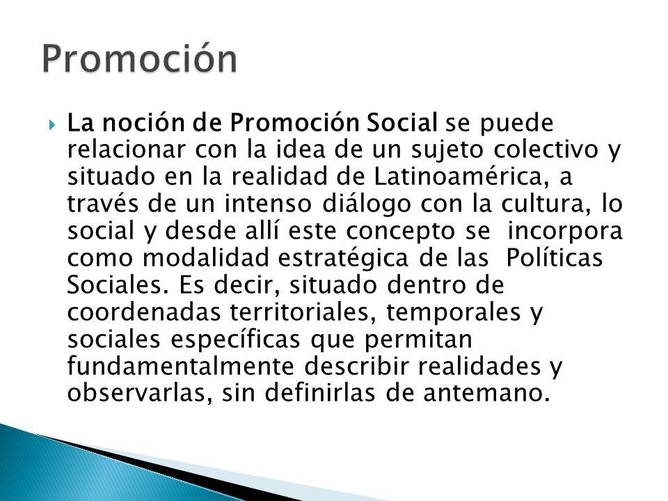 La noción de Promoción Social se puede relacionar con la idea de un sujeto colectivo y situado en la realidad de Latinoamérica, a través de un intenso