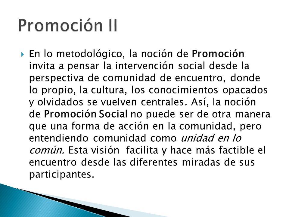 En lo metodológico, la noción de Promoción invita a pensar la intervención social desde la perspectiva de comunidad de encuentro, donde lo propio, la