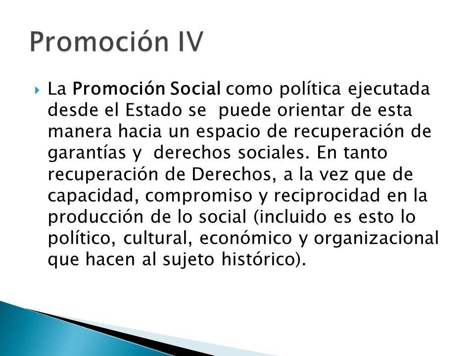 La Promoción Social como política ejecutada desde el Estado se puede orientar de esta manera hacia un espacio de recuperación de garantías y derechos