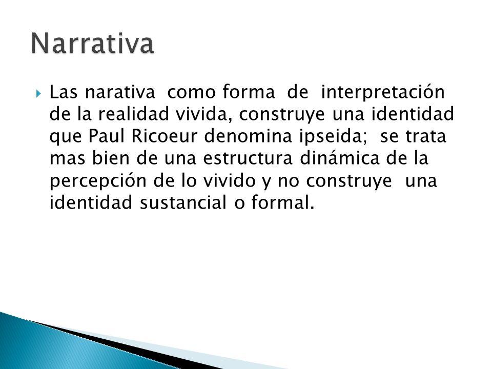Las narativa como forma de interpretación de la realidad vivida, construye una identidad que Paul Ricoeur denomina ipseida; se trata mas bien de una e