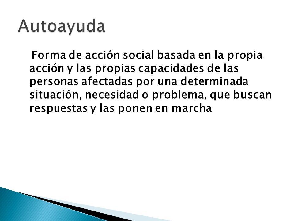 Forma de acción social basada en la propia acción y las propias capacidades de las personas afectadas por una determinada situación, necesidad o probl
