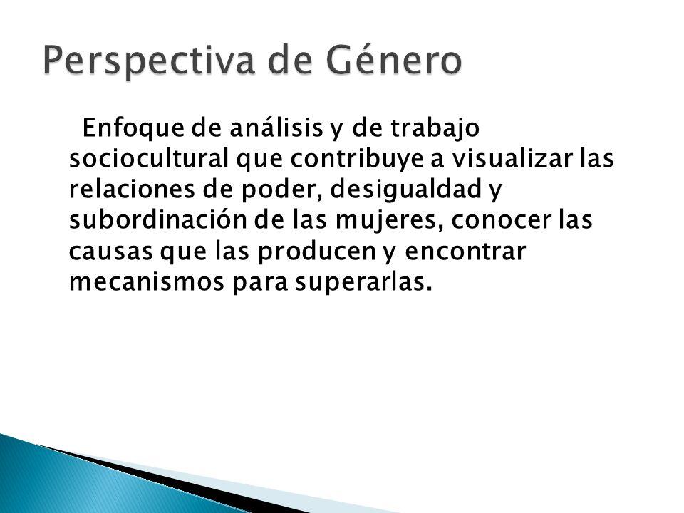 Enfoque de análisis y de trabajo sociocultural que contribuye a visualizar las relaciones de poder, desigualdad y subordinación de las mujeres, conoce