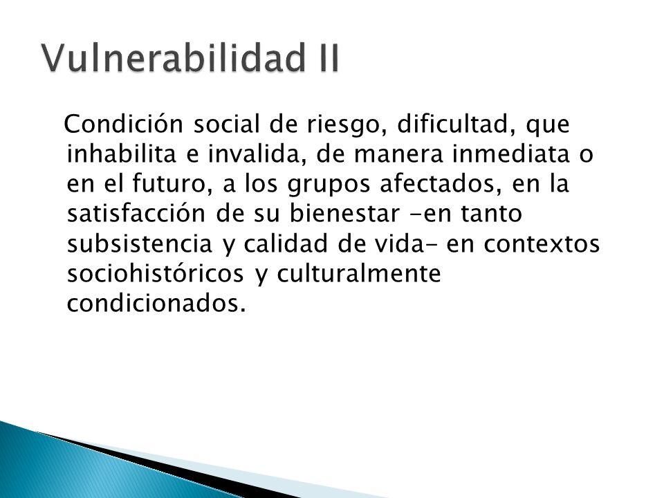 Condición social de riesgo, dificultad, que inhabilita e invalida, de manera inmediata o en el futuro, a los grupos afectados, en la satisfacción de s