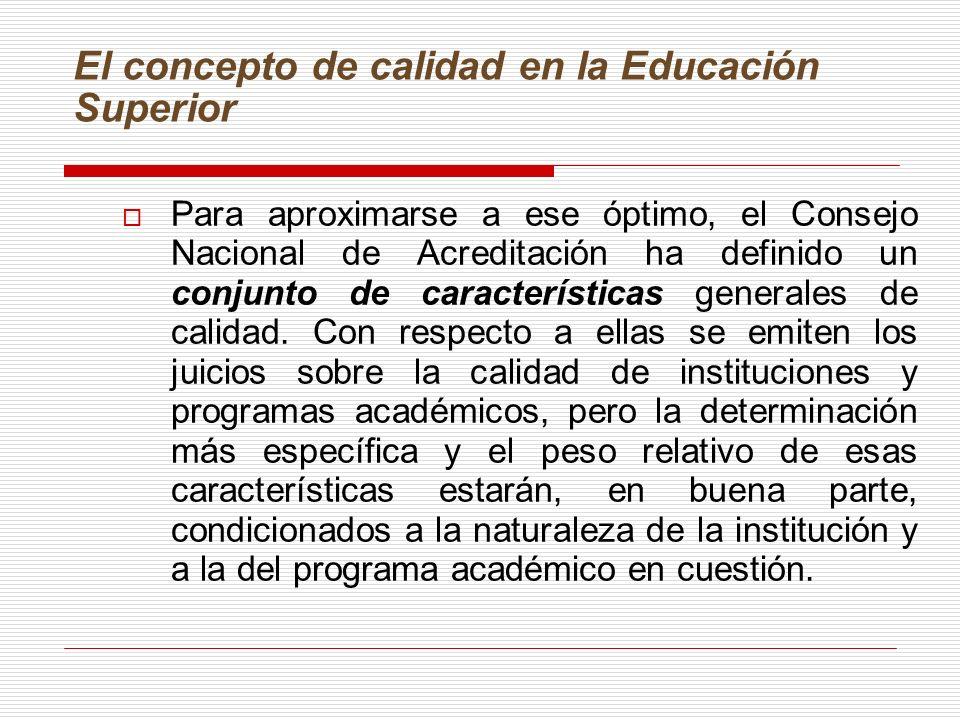 El concepto de calidad en la Educación Superior Para aproximarse a ese óptimo, el Consejo Nacional de Acreditación ha definido un conjunto de características generales de calidad.