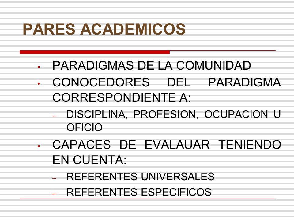 PARES ACADEMICOS PARADIGMAS DE LA COMUNIDAD CONOCEDORES DEL PARADIGMA CORRESPONDIENTE A: – DISCIPLINA, PROFESION, OCUPACION U OFICIO CAPACES DE EVALAUAR TENIENDO EN CUENTA: – REFERENTES UNIVERSALES – REFERENTES ESPECIFICOS