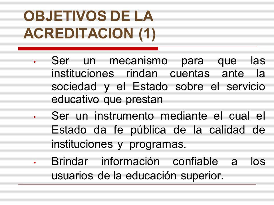 OBJETIVOS DE LA ACREDITACION (1) Ser un mecanismo para que las instituciones rindan cuentas ante la sociedad y el Estado sobre el servicio educativo que prestan Ser un instrumento mediante el cual el Estado da fe pública de la calidad de instituciones y programas.