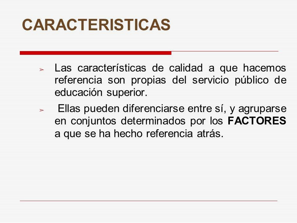 CARACTERISTICAS Las características de calidad a que hacemos referencia son propias del servicio público de educación superior. Ellas pueden diferenci