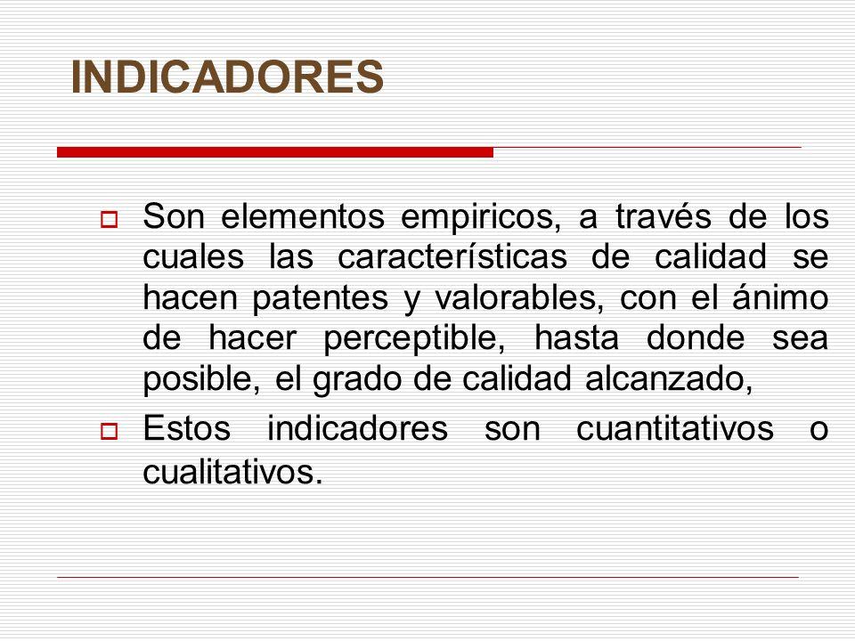 INDICADORES Son elementos empiricos, a través de los cuales las características de calidad se hacen patentes y valorables, con el ánimo de hacer perceptible, hasta donde sea posible, el grado de calidad alcanzado, Estos indicadores son cuantitativos o cualitativos.