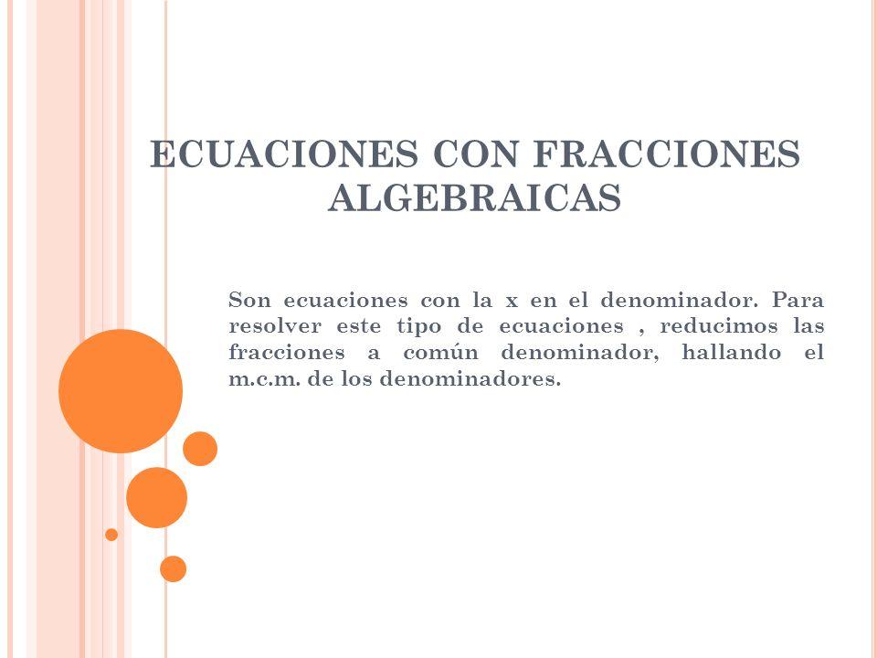 ECUACIONES CON FRACCIONES ALGEBRAICAS Son ecuaciones con la x en el denominador. Para resolver este tipo de ecuaciones, reducimos las fracciones a com