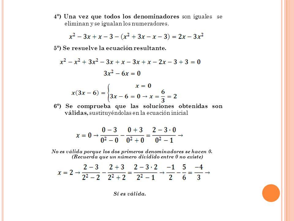 4º) Una vez que todos los denominadores son iguales se eliminan y se igualan los numeradores. 5º) Se resuelve la ecuación resultante. 6º) Se comprueba