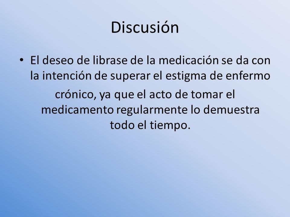 Discusión El deseo de librase de la medicación se da con la intención de superar el estigma de enfermo crónico, ya que el acto de tomar el medicamento
