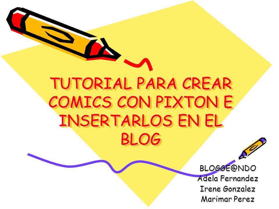 TUTORIAL PARA CREAR COMICS CON PIXTON E INSERTARLOS EN EL BLOG BLOGGE@NDO Adela Fernandez Irene Gonzalez Marimar Perez
