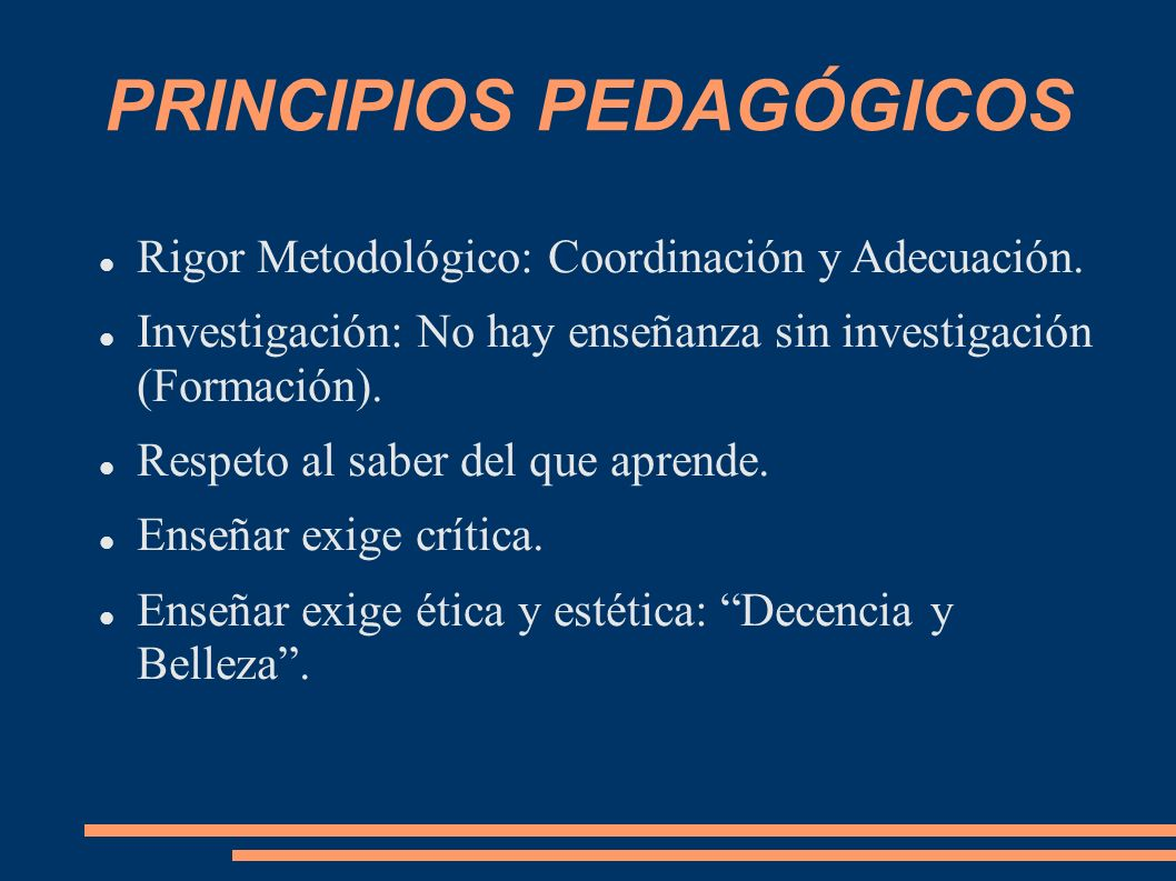 PRINCIPIOS PEDAGÓGICOS Rigor Metodológico: Coordinación y Adecuación. Investigación: No hay enseñanza sin investigación (Formación). Respeto al saber