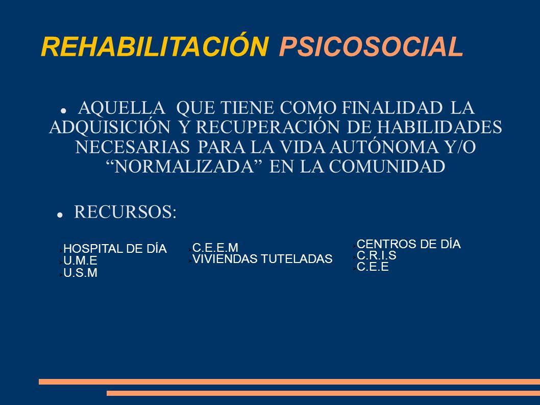 REHABILITACIÓN PSICOSOCIAL AQUELLA QUE TIENE COMO FINALIDAD LA ADQUISICIÓN Y RECUPERACIÓN DE HABILIDADES NECESARIAS PARA LA VIDA AUTÓNOMA Y/O NORMALIZ