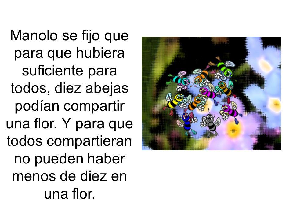 Manolo se fijo que para que hubiera suficiente para todos, diez abejas podían compartir una flor. Y para que todos compartieran no pueden haber menos