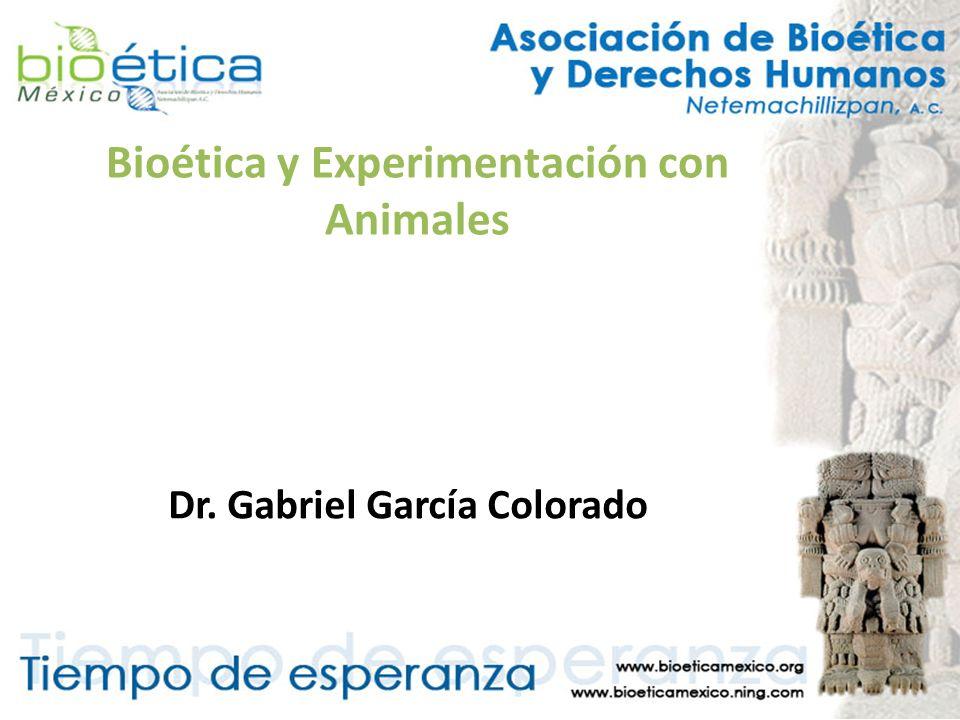 Bioética y Experimentación con Animales Dr. Gabriel García Colorado