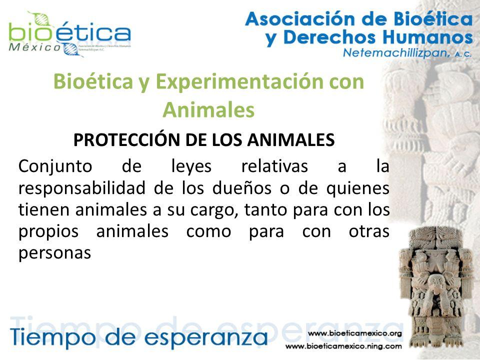 Bioética y Experimentación con Animales PROTECCIÓN DE LOS ANIMALES Conjunto de leyes relativas a la responsabilidad de los dueños o de quienes tienen