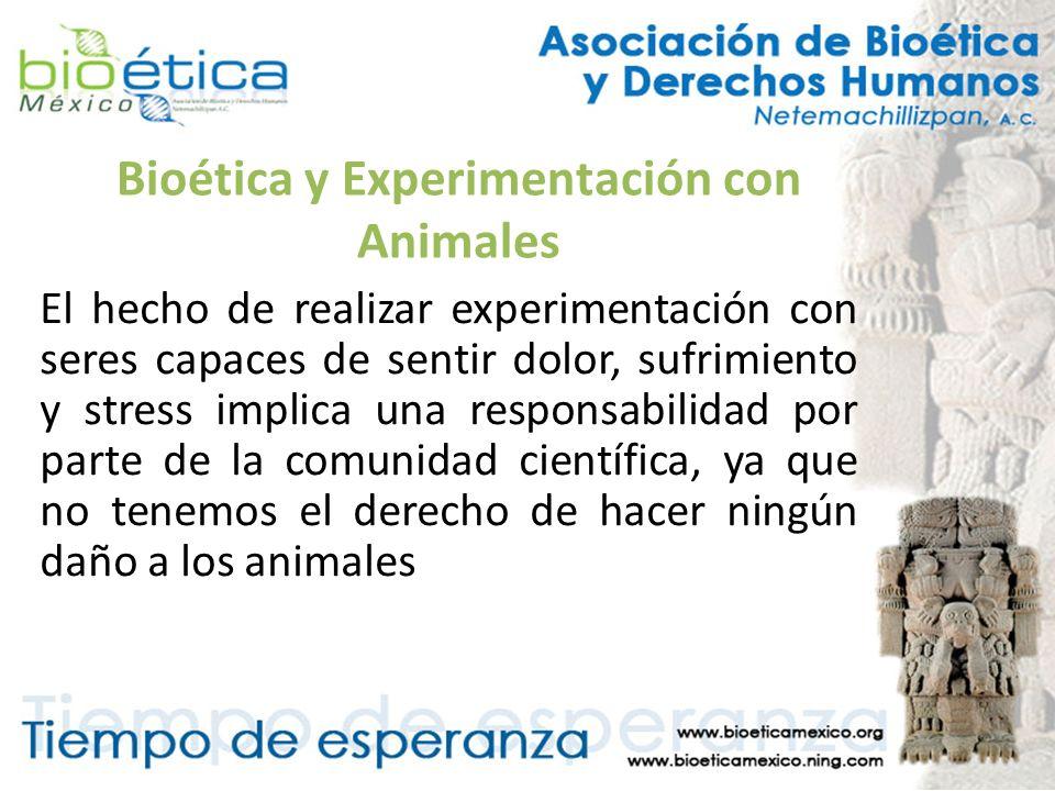 Bioética y Experimentación con Animales El hecho de realizar experimentación con seres capaces de sentir dolor, sufrimiento y stress implica una respo