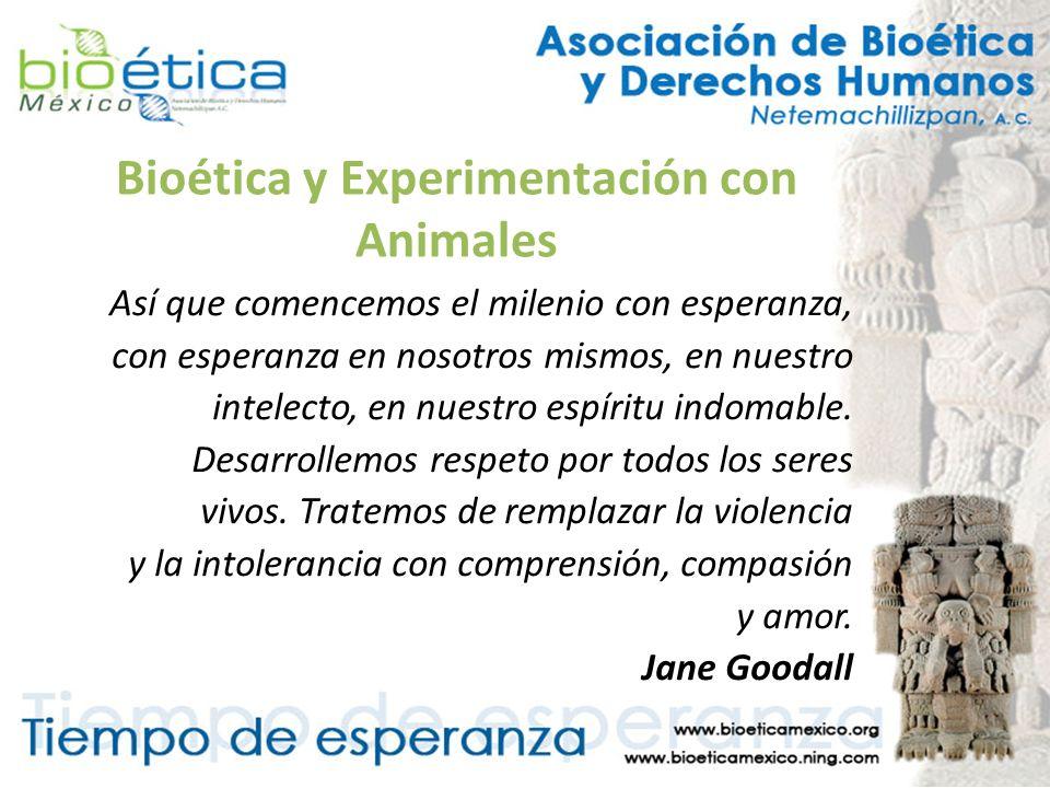 Bioética y Experimentación con Animales Así que comencemos el milenio con esperanza, con esperanza en nosotros mismos, en nuestro intelecto, en nuestr