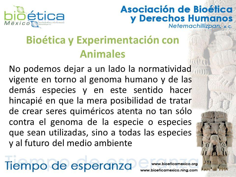 Bioética y Experimentación con Animales No podemos dejar a un lado la normatividad vigente en torno al genoma humano y de las demás especies y en este