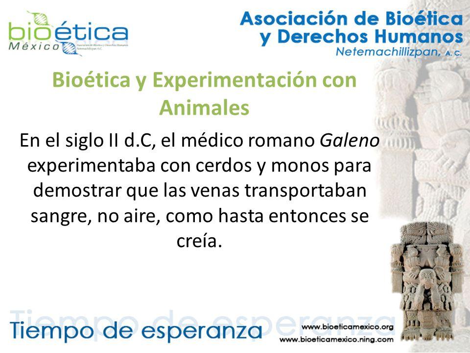 Bioética y Experimentación con Animales En el siglo II d.C, el médico romano Galeno experimentaba con cerdos y monos para demostrar que las venas tran