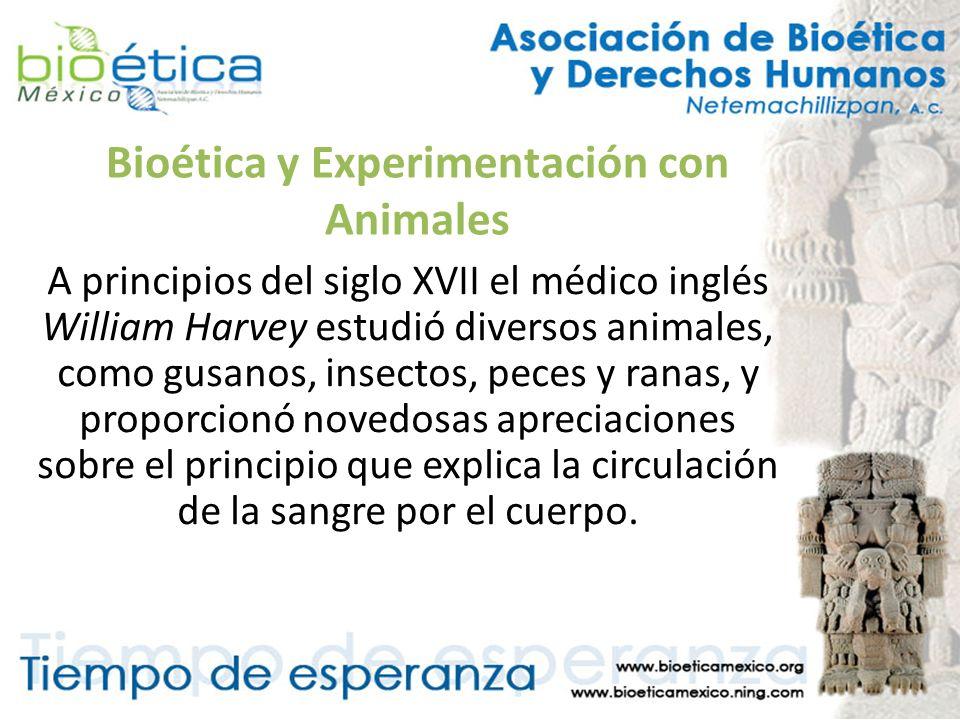 Bioética y Experimentación con Animales A principios del siglo XVII el médico inglés William Harvey estudió diversos animales, como gusanos, insectos,