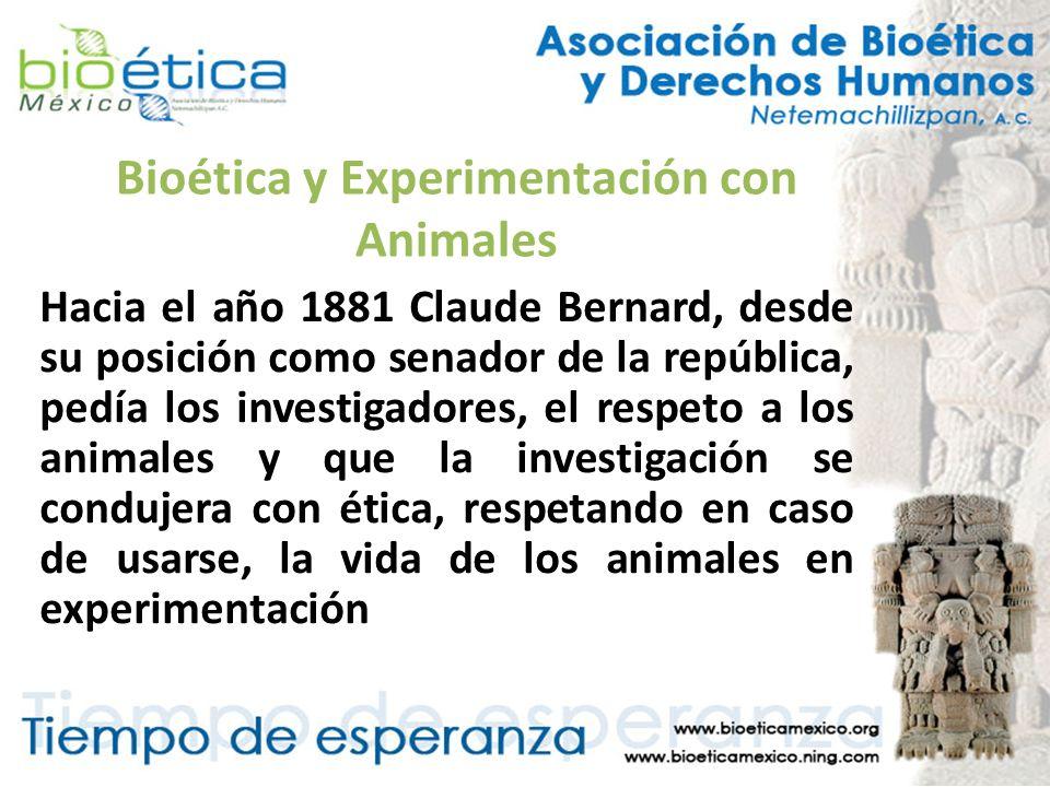 Bioética y Experimentación con Animales Hacia el año 1881 Claude Bernard, desde su posición como senador de la república, pedía los investigadores, el